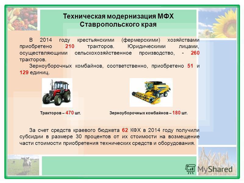 Техническая модернизация МФХ Ставропольского края В 2014 году крестьянскими (фермерскими) хозяйствами приобретено 210 тракторов. Юридическими лицами, осуществляющими сельскохозяйственное производство, - 260 тракторов. Зерноуборочных комбайнов, соотве