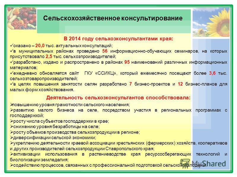 Сельскохозяйственное консультирование В 2014 году сельхозконсультантами края: оказано – 20,0 тыс. актуальных консультаций; в муниципальных районах проведено 56 информационно-обучающих семинаров, на которых присутствовало 2,5 тыс. сельхозпроизводителе