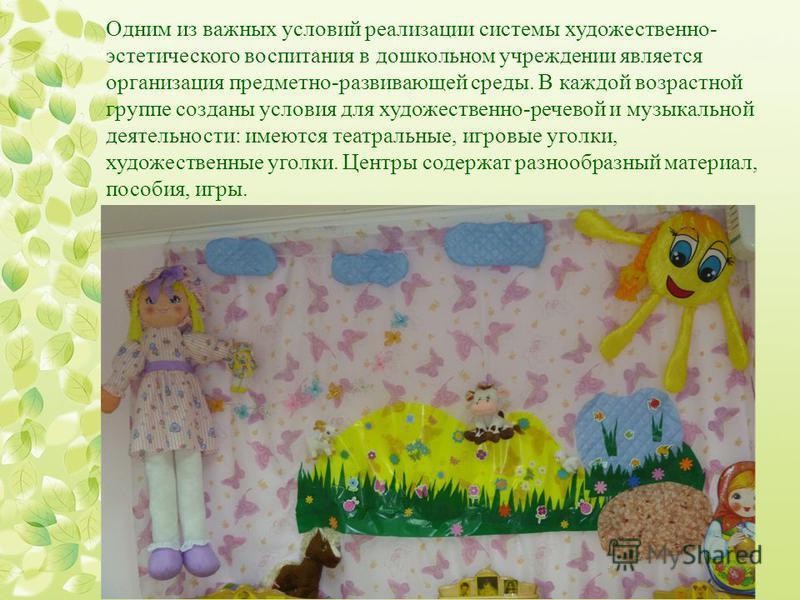 Одним из важных условий реализации системы художественно- эстетического воспитания в дошкольном учреждении является организация предметно-развивающей среды. В каждой возрастной группе созданы условия для художественно-речевой и музыкальной деятельнос