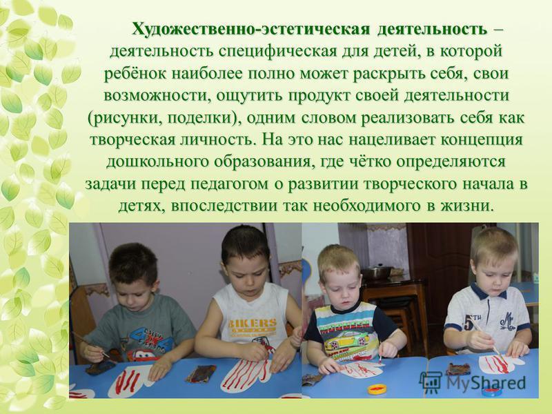 Художественно-эстетическая деятельность – деятельность специфическая для детей, в которой ребёнок наиболее полно может раскрыть себя, свои возможности, ощутить продукт своей деятельности (рисунки, поделки), одним словом реализовать себя как творческа