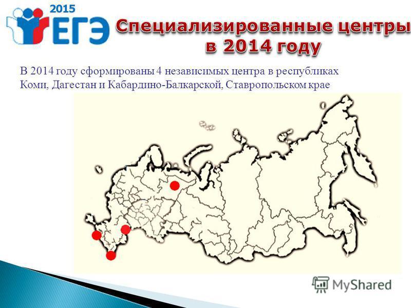 2015 В 2014 году сформированы 4 независимых центра в республиках Коми, Дагестан и Кабардино-Балкарской, Ставропольском крае