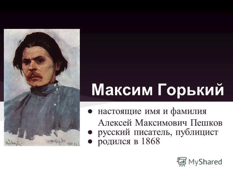 Максим Горький настоящие имя и фамилия Алексей Максимович Пешков русский писатель, публицист родился в 1868