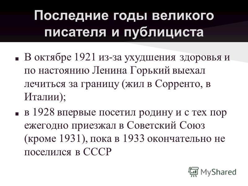 Последние годы великого писателя и публициста В октябре 1921 из-за ухудшения здоровья и по настоянию Ленина Горький выехал лечиться за границу (жил в Сорренто, в Италии); в 1928 впервые посетил родину и с тех пор ежегодно приезжал в Советский Союз (к