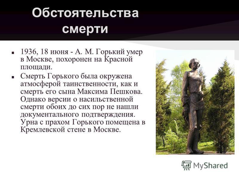Обстоятельства смерти 1936, 18 июня - A. M. Горький умер в Москве, похоронен на Красной площади. Смерть Горького была окружена атмосферой таинственности, как и смерть его сына Максима Пешкова. Однако версии о насильственной смерти обоих до сих пор не
