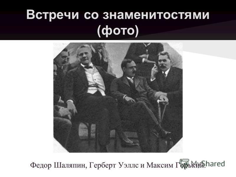 Встречи со знаменитостями (фото) Федор Шаляпин, Герберт Уэллс и Максим Горький.