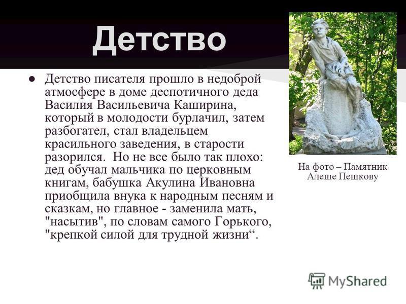 Детство Детство писателя прошло в недоброй атмосфере в доме деспотичного деда Василия Васильевича Каширина, который в молодости бурлачил, затем разбогател, стал владельцем красильного заведения, в старости разорился. Но не все было так плохо: дед обу