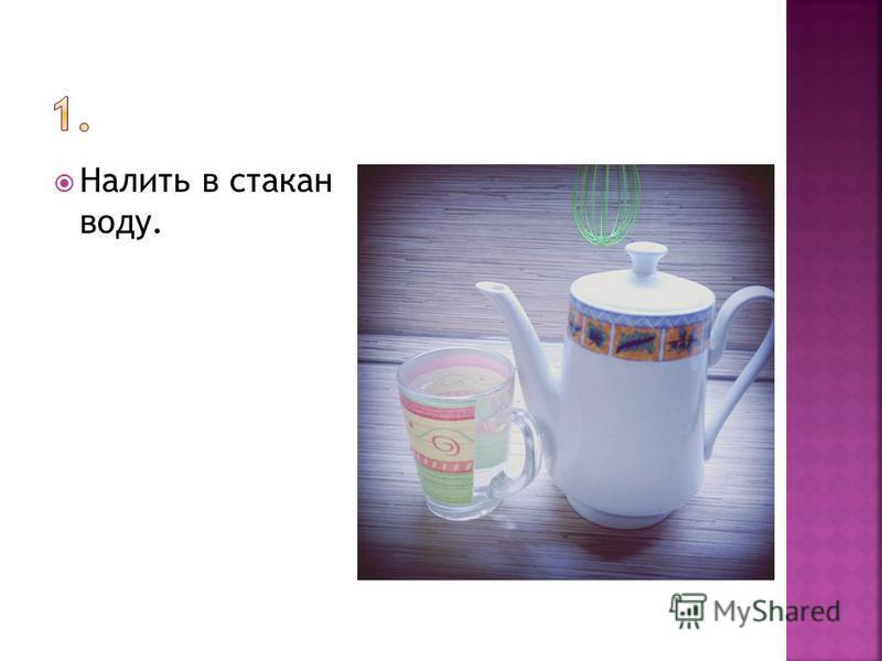 Налить в стакан воду.