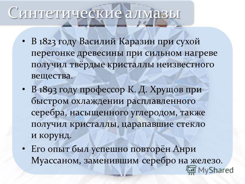 В 1823 году Василий Каразин при сухой перегонке древесины при сильном нагреве получил твёрдые кристаллы неизвестного вещества. В 1893 году профессор К. Д. Хрущов при быстром охлаждении расплавленного серебра, насыщенного углеродом, также получил крис