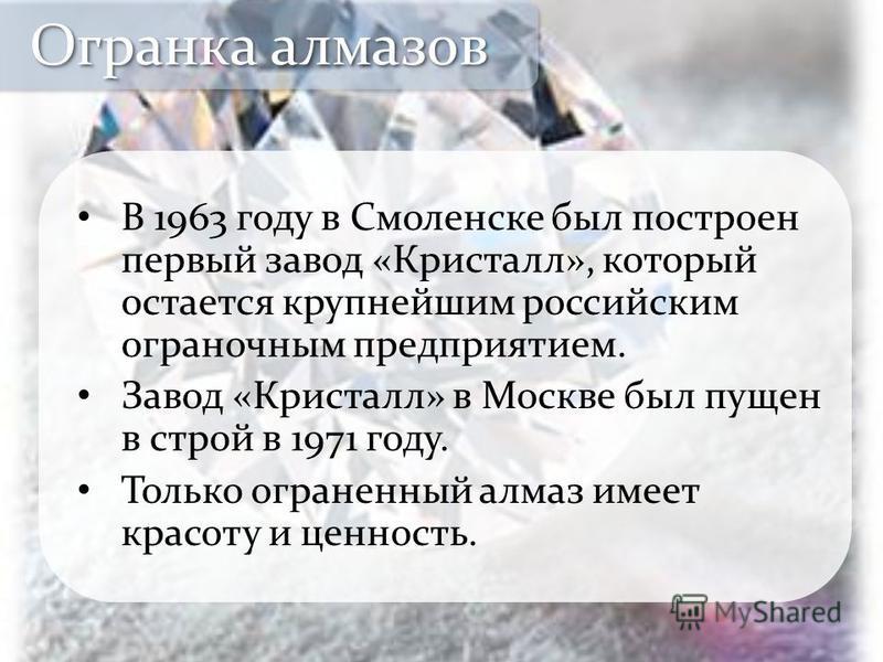 В 1963 году в Смоленске был построен первый завод «Кристалл», который остается крупнейшим российским ограночным предприятием. Завод «Кристалл» в Москве был пущен в строй в 1971 году. Только ограненный алмаз имеет красоту и ценность. Огранка алмазов