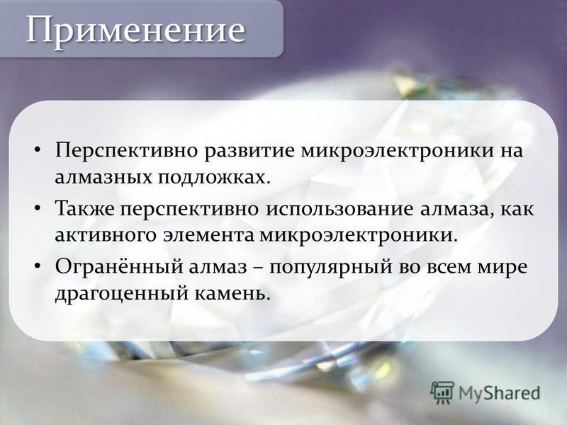Перспективно развитие микроэлектроники на алмазных подложках. Также перспективно использование алмаза, как активного элемента микроэлектроники. Огранённый алмаз – популярный во всем мире драгоценный камень. Применение Применение