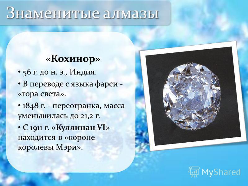 «Кохинор» 56 г. до н. э., Индия. В переводе с языка фарси - «гора света». 1848 г. - пере огранка, масса уменьшилась до 21,2 г. С 1911 г. «Куллинан VI» находится в «короне королевы Мэри». Знаменитые алмазы
