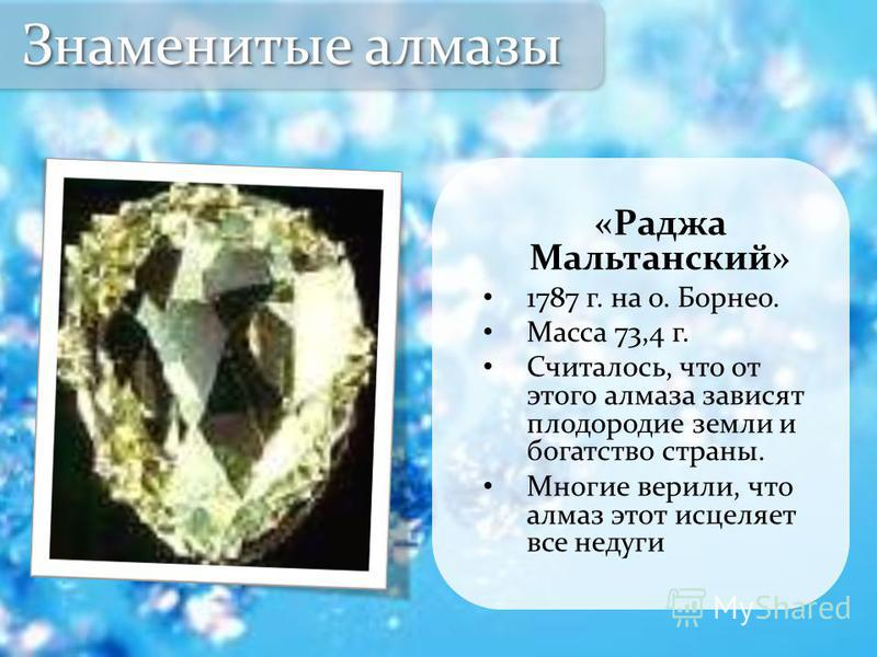 «Раджа Мальтанский» 1787 г. на о. Борнео. Масса 73,4 г. Считалось, что от этого алмаза зависят плодородие земли и богатство страны. Многие верили, что алмаз этот исцеляет все недуги Знаменитые алмазы
