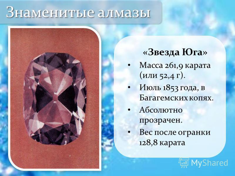 «Звезда Юга» Масса 261,9 карата (или 52,4 г). Июль 1853 года, в Багагемских копях. Абсолютно прозрачен. Вес после огранки 128,8 карата Знаменитые алмазы