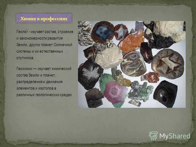 Геолог - изучает состав, строение и закономерности развития Земли, других планет Солнечной системы и их естественных спутников. Геохимик изучает химический состав Земли и планет, распределения и движения элементов и изотопов в различных геологических