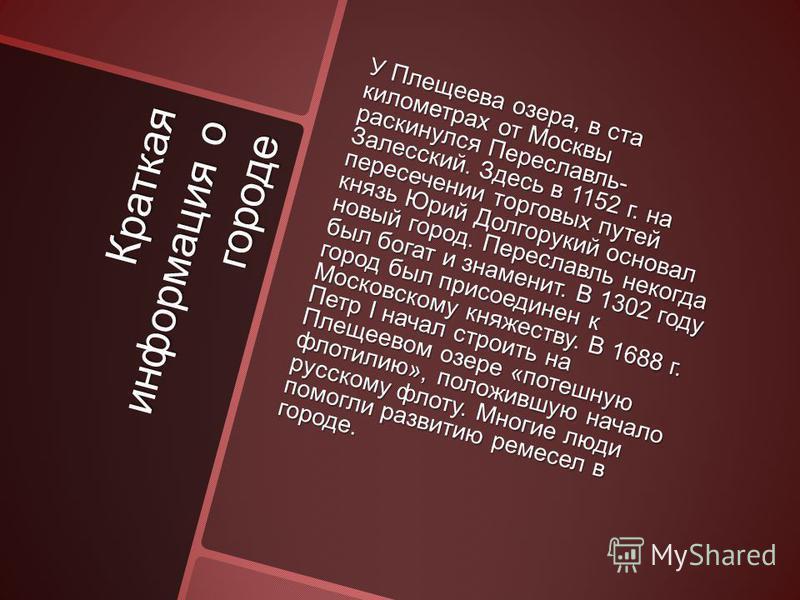 Краткая информация о городе У Плещеева озера, в ста километрах от Москвы раскинулся Переславль- Залесский. Здесь в 1152 г. на пересечении торговых путей князь Юрий Долгорукий основал новый город. Переславль некогда был богат и знаменит. В 1302 году г
