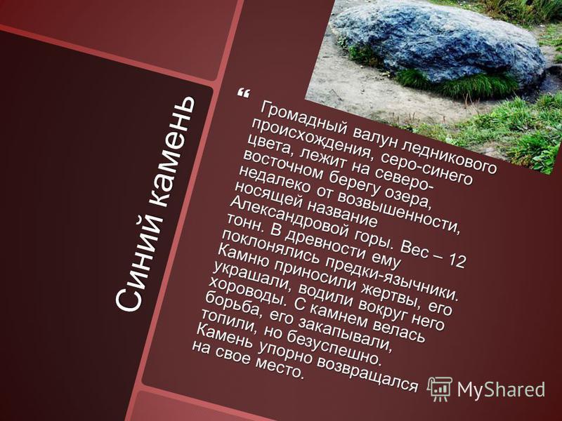 Синий камень Громадный валун ледникового происхождения, серо-синего цвета, лежит на северо- восточном берегу озера, недалеко от возвышенности, носящей название Александровой горы. Вес – 12 тонн. В древности ему поклонялись предки-язычники. Камню прин