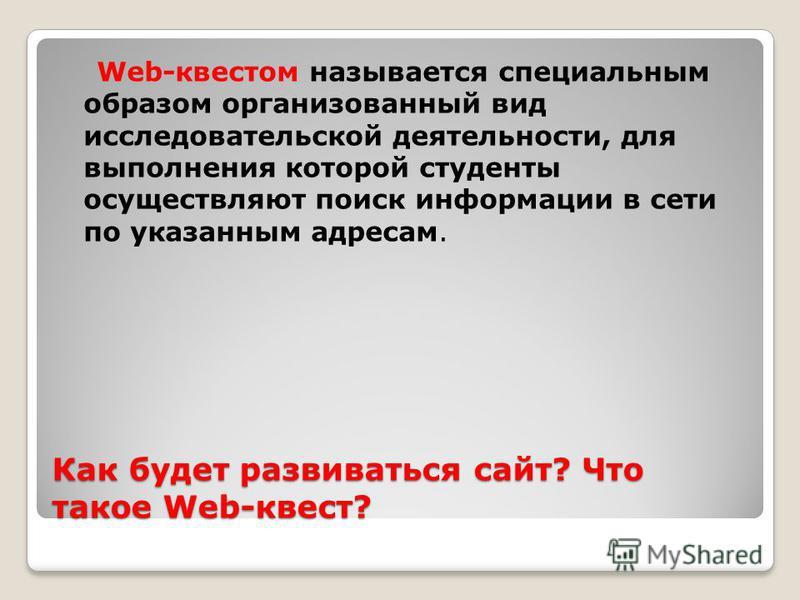 Как будет развиваться сайт? Что такое Web-квест? Web-квестом называется специальным образом организованный вид исследовательской деятельности, для выполнения которой студенты осуществляют поиск информации в сети по указанным адресам.