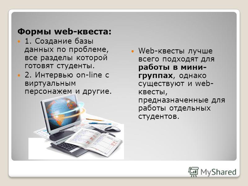 Формы web-квеста: 1. Создание базы данных по проблеме, все разделы которой готовят студенты. 2. Интервью on-line с виртуальным персонажем и другие. Web-квесты лучше всего подходят для работы в мини- группах, однако существуют и web- квесты, предназна