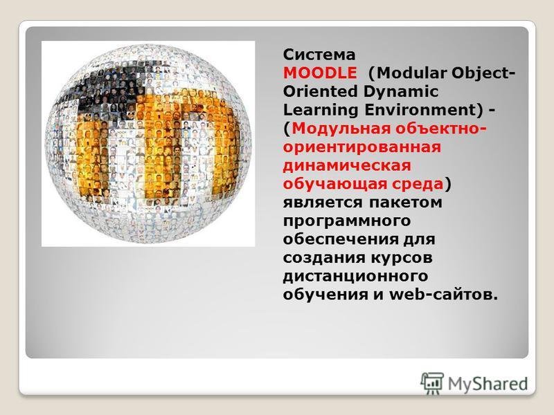 Система MOODLE (Modular Object- Oriented Dynamic Learning Environment) - (Модульная объектно- ориентированная динамическая обучающая среда) является пакетом программного обеспечения для создания курсов дистанционного обучения и web-сайтов.