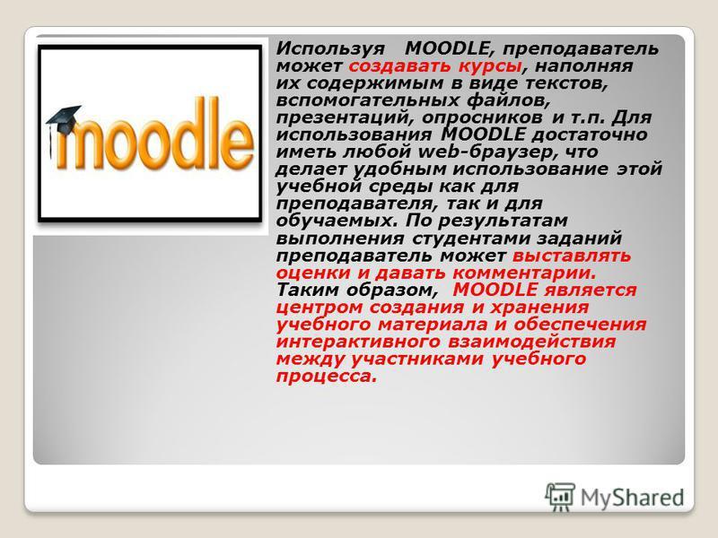 Используя MOODLE, преподаватель может создавать курсы, наполняя их содержимым в виде текстов, вспомогательных файлов, презентаций, опросников и т.п. Для использования MOODLE достаточно иметь любой web-браузер, что делает удобным использование этой уч