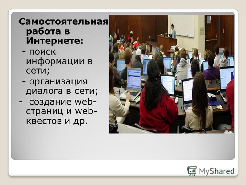 Самостоятельная работа в Интернете: - поиск информации в сети; - организация диалога в сети; - создание web- страниц и web- квестов и др.