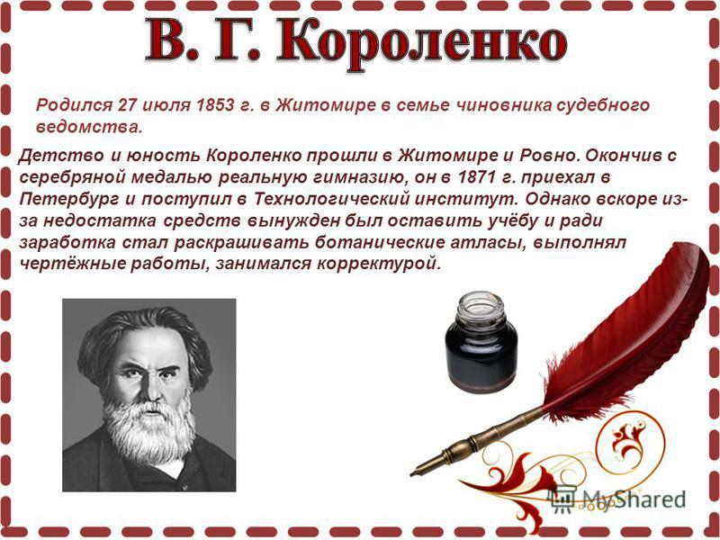 Родился 27 июля 1853 г. в Житомире в семье чиновника судебного ведомства. Детство и юность Короленко прошли в Житомире и Ровно. Окончив с серебряной медалью реальную гимназию, он в 1871 г. приехал в Петербург и поступил в Технологический институт. Од
