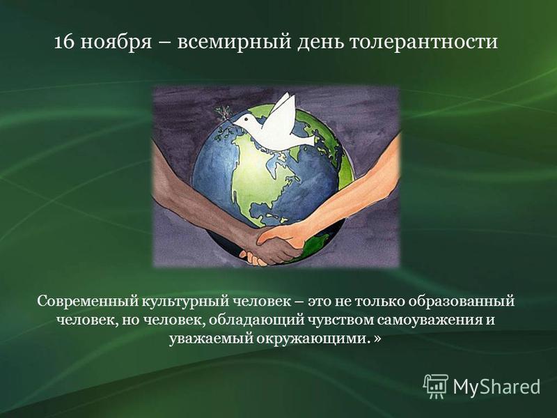 Современный культурный человек – это не только образованный человек, но человек, обладающий чувством самоуважения и уважаемый окружающими. » 16 ноября – всемирный день толерантности