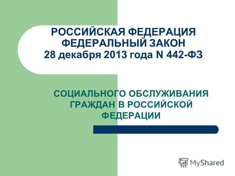 РОССИЙСКАЯ ФЕДЕРАЦИЯ ФЕДЕРАЛЬНЫЙ ЗАКОН 28 декабря 2013 года N 442-ФЗ СОЦИАЛЬНОГО ОБСЛУЖИВАНИЯ ГРАЖДАН В РОССИЙСКОЙ ФЕДЕРАЦИИ