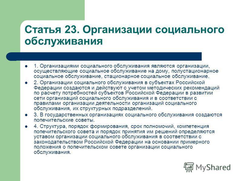 Статья 23. Организации социального обслуживания 1. Организациями социального обслуживания являются организации, осуществляющие социальное обслуживание на дому, полустационарное социальное обслуживание, стационарное социальное обслуживание. 2. Организ