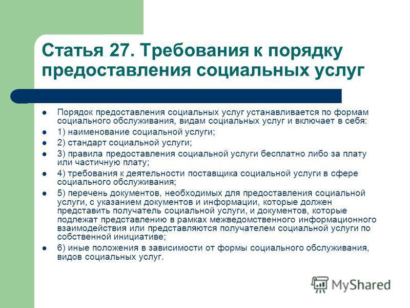 Статья 27. Требования к порядку предоставления социальных услуг Порядок предоставления социальных услуг устанавливается по формам социального обслуживания, видам социальных услуг и включает в себя: 1) наименование социальной услуги; 2) стандарт социа