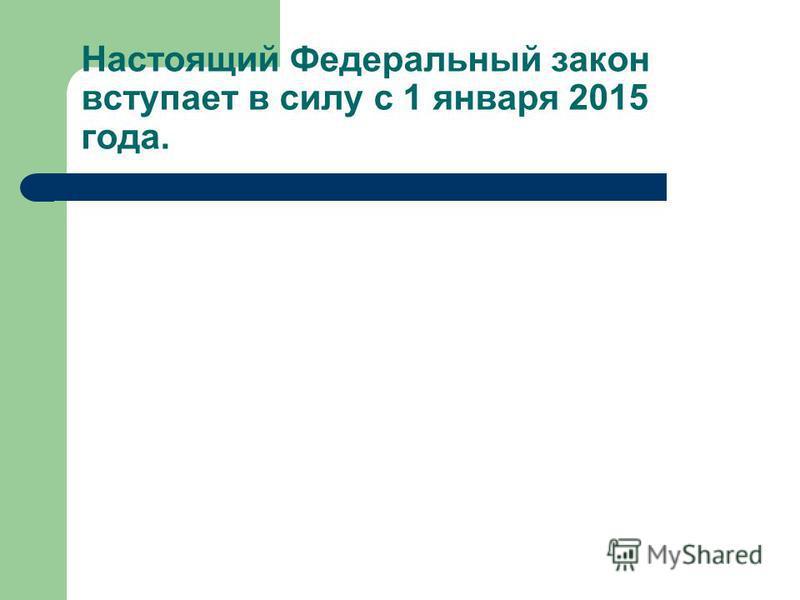 Настоящий Федеральный закон вступает в силу с 1 января 2015 года.