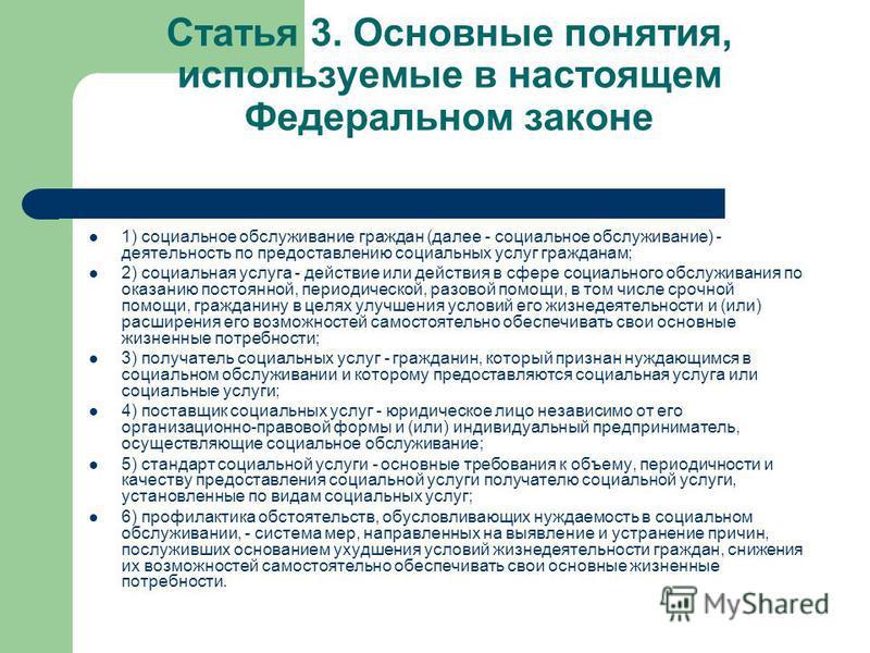 Статья 3. Основные понятия, используемые в настоящем Федеральном законе 1) социальное обслуживание граждан (далее - социальное обслуживание) - деятельность по предоставлению социальных услуг гражданам; 2) социальная услуга - действие или действия в с