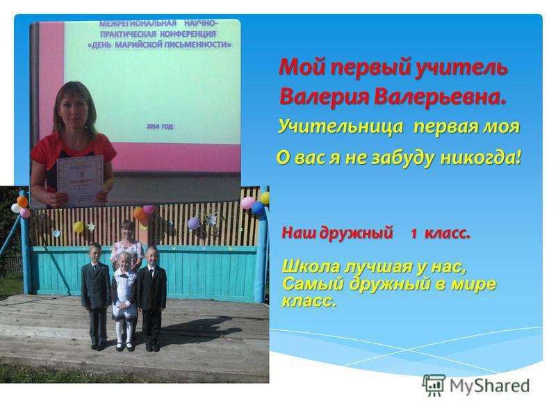 Мой первый учитель Валерия Валерьевна. Учительница первая моя О вас я не забуду никогда! Наш дружный 1 класс. Школа лучшая у нас, Самый дружный в мире класс.