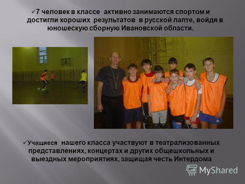7 человек в классе активно занимаются спортом и достигли хороших результатов в русской лапте, войдя в юношескую сборную Ивановской области. Учащиеся нашего класса участвуют в театрализованных представлениях, концертах и других общешкольных и выездных