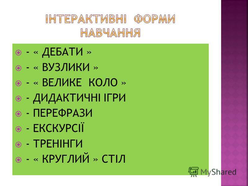 - « ДЕБАТИ » - « ВУЗЛИКИ » - « ВЕЛИКЕ КОЛО » - ДИДАКТИЧНІ ІГРИ - ПЕРЕФРАЗИ - ЕКСКУРСІЇ - ТРЕНІНГИ - « КРУГЛИЙ » СТІЛ