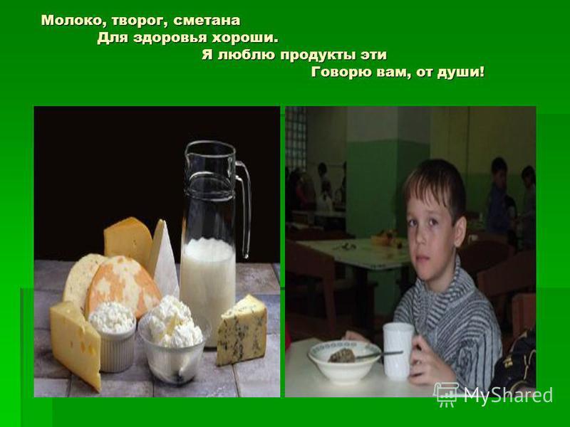 Молоко, творог, сметана Молоко, творог, сметана Для здоровья хороши. Для здоровья хороши. Я люблю продукты эти Я люблю продукты эти Говорю вам, от души! Говорю вам, от души!