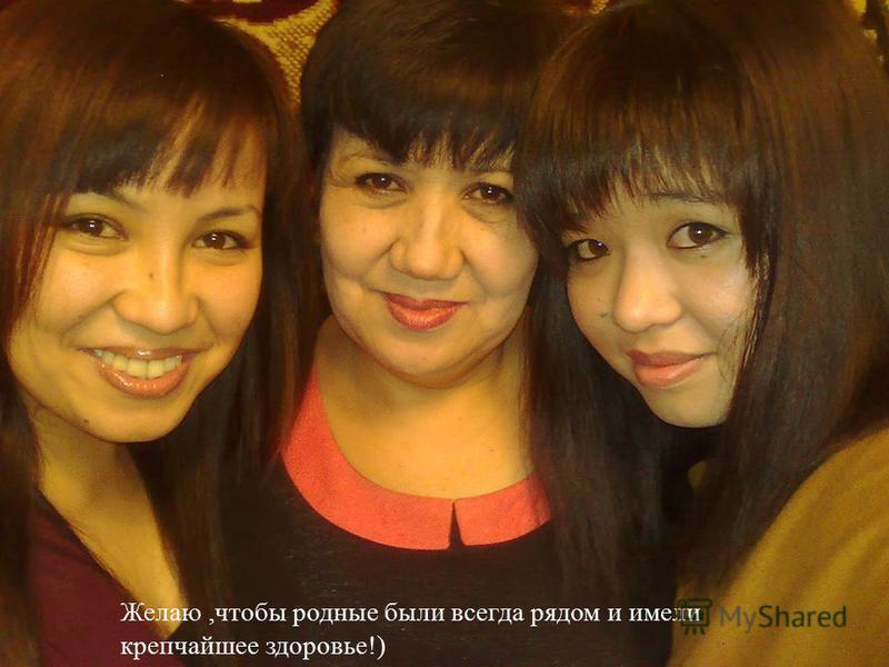 Желаю, чтобы родные были всегда рядом и имели крепчайшее здоровье !)