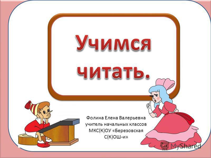 Фолина Елена Валерьевна учитель начальных классов МКС(К)ОУ «Березовская С(К)ОШ-и»