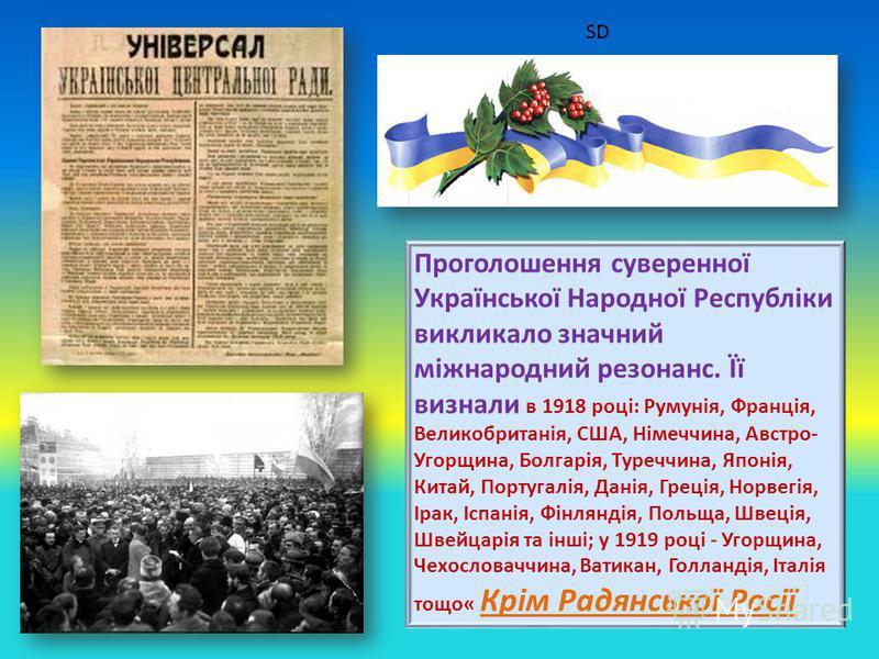 Проголошення суверенної Української Народної Республіки викликало значний міжнародний резонанс. Її визнали в 1918 році: Румунія, Франція, Великобританія, США, Німеччина, Австро- Угорщина, Болгарія, Туреччина, Японія, Китай, Португалія, Данія, Греція,