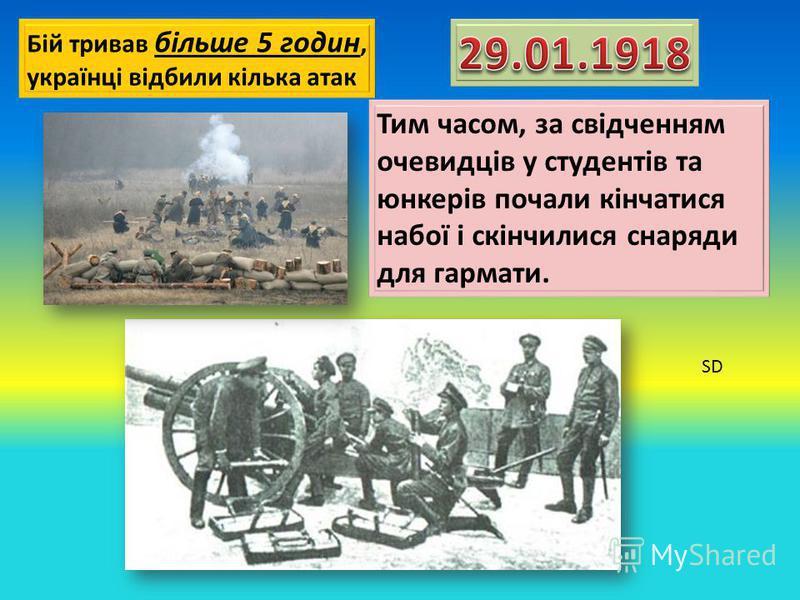 Бій тривав більше 5 годин, українці відбили кілька атак Тим часом, за свідченням очевидців у студентів та юнкерів почали кінчатися набої і скінчилися снаряди для гармати. SD