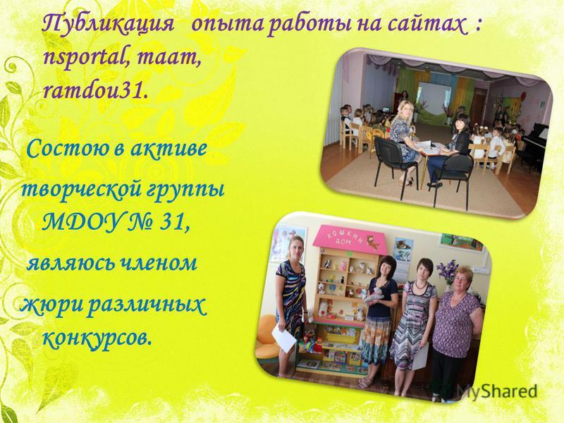 Публикация опыта работы на сайтах : nsportal, maam, ramdou31. Состою в активе творческой группы МДОУ 31, являюсь членом жюри различных конкурсов.
