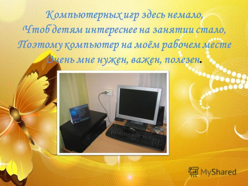 Компьютерных игр здесь немало, Чтоб детям интереснее на занятии стало, Поэтому компьютер на моём рабочем месте Очень мне нужен, важен, полезен.