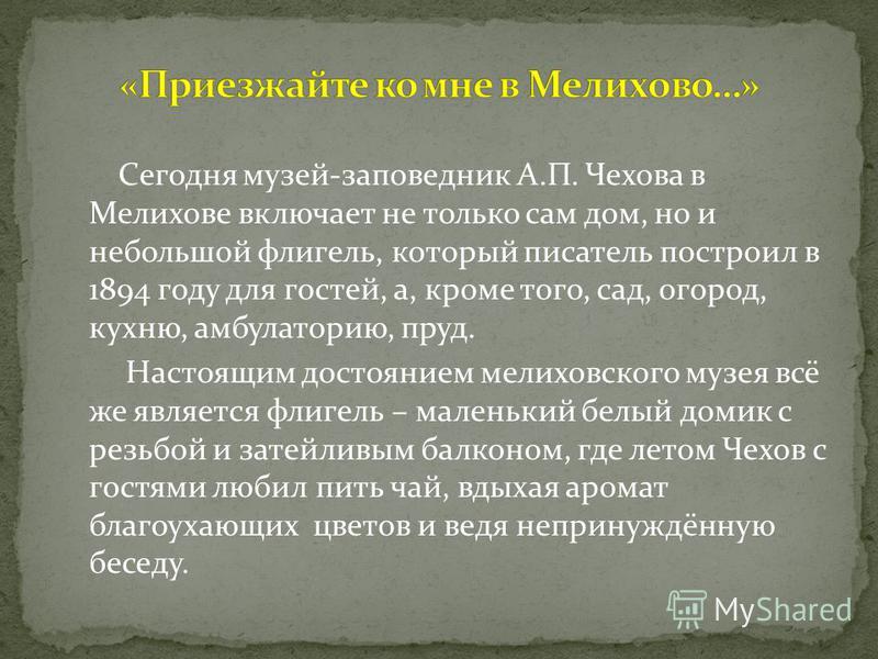 Сегодня музей-заповедник А.П. Чехова в Мелихове включает не только сам дом, но и небольшой флигель, который писатель построил в 1894 году для гостей, а, кроме того, сад, огород, кухню, амбулаторию, пруд. Настоящим достоянием мелиховского музея всё же