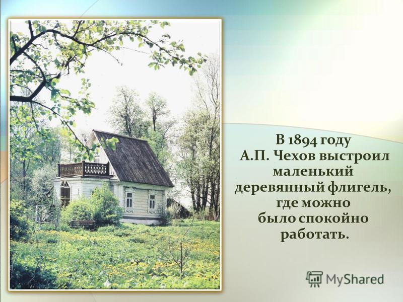 В 1894 году А.П. Чехов выстроил А.П. Чехов выстроил маленький деревянный флигель, где можно было спокойно работать. работать.