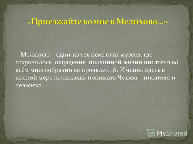 Мелихово – один из тех немногих музеев, где сохранилось ощущение подлинной жизни писателя во всём многообразии её проявлений. Именно здесь в полной мере начинаешь понимать Чехова – писателя и человека.