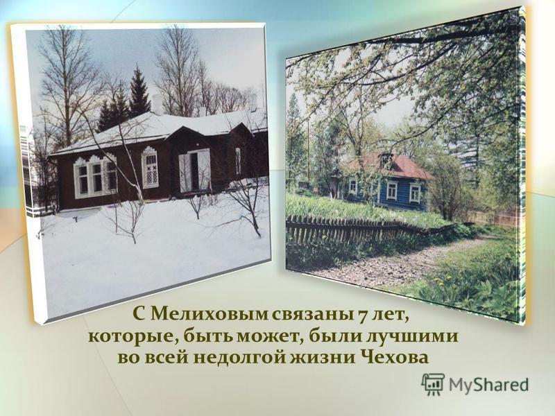 С Мелиховым связаны 7 лет, которые, быть может, были лучшими которые, быть может, были лучшими во всей недолгой жизни Чехова во всей недолгой жизни Чехова