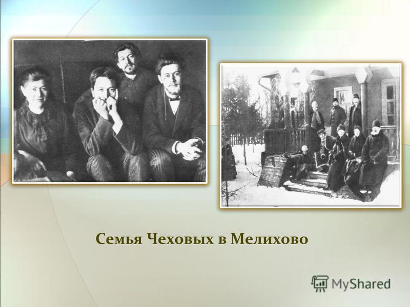 Семья Чеховых в Мелихово «Талант – со стороны отца, душа – со стороны матери». Так объяснял свою судьбу А.П. Чехов