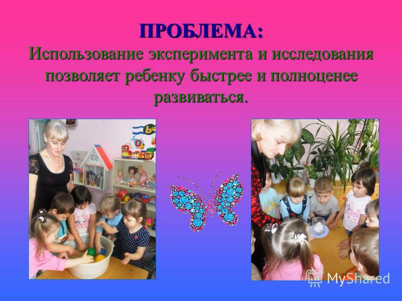 ПРОБЛЕМА: Использование эксперимента и исследования позволяет ребенку быстрее и полноценное развиваться.