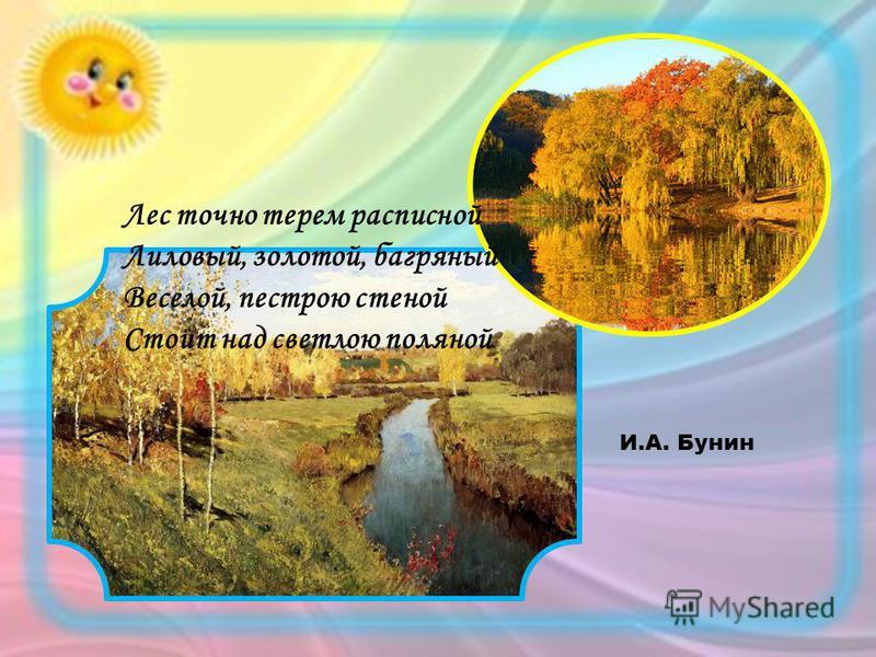 Лес точно терем расписной Лиловый, золотой, багряный Веселой, пестрою стеной Стоит над светлою поляной. И.А. Бунин