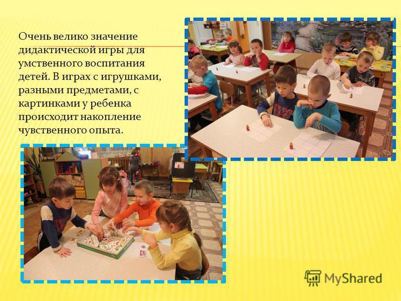 Очень велико значение дидактической игры для умственного воспитания детей. В играх с игрушками, разными предметами, с картинками у ребенка происходит накопление чувственного опыта.